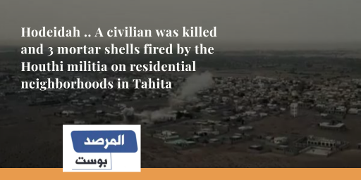Hodeidah .. A civilian was killed and 3 mortar shells fired by the Houthi militia on residential neighborhoods in Tahita