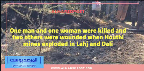 One man and one woman were killed and two others were wounded when Houthi mines exploded in Lahj and Dali