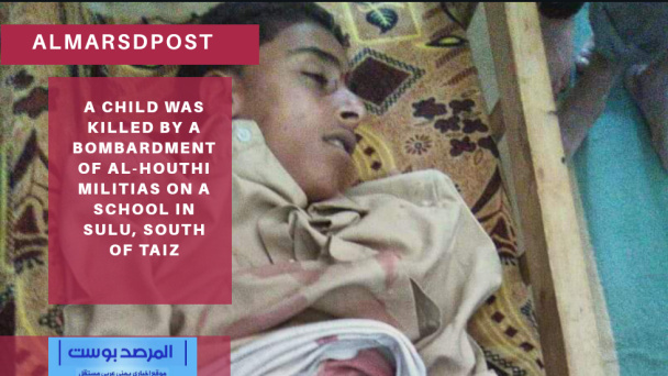 A child was killed by a bombardment of Al Houthi militias on a school in Sulu, south of Taiz
