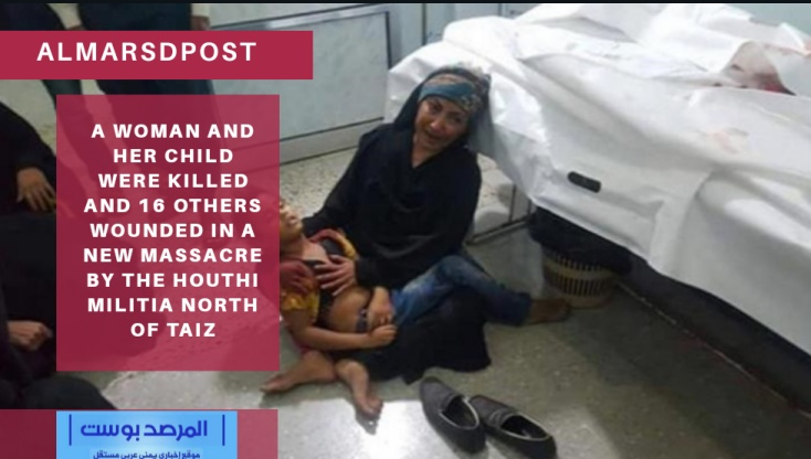 A woman and her child were killed and 16 others wounded in a new massacre by the Houthi militia north of Taiz