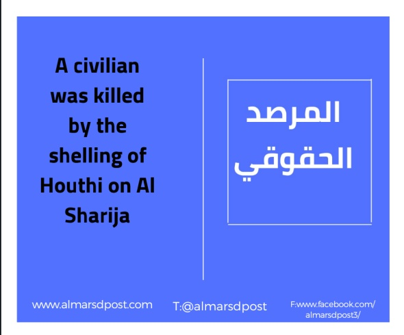 A civilian was killed by the shelling of Houthi on Al Sharija