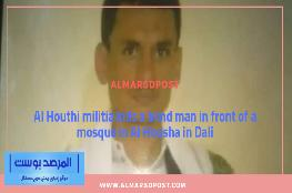 Al Houthi militia kills a blind man in front of a mosque in Al Housha in Dali