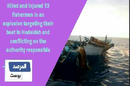 Killed and injured 13 fishermen in an explosion targeting their boat in Hodeidah and conflicting on the authority responsible